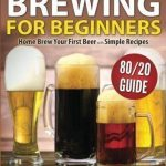 Beer Brewing for Beginners: Home Brew Your First Beer with the Easy 80/20 Guide ...