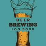 Beer Brewing Log Book: Customized Home Brewers Log Book ; Essential Home Brewing Kit ; Home B...